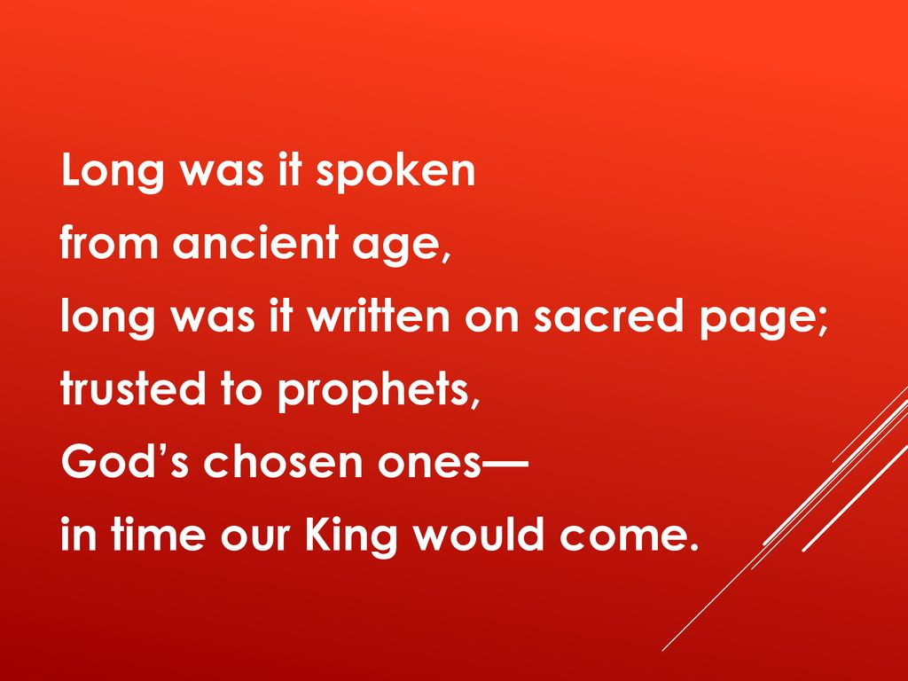 Long was it spoken from ancient age, long was it written on sacred page; trusted to prophets, God's chosen ones— in time our King would come.