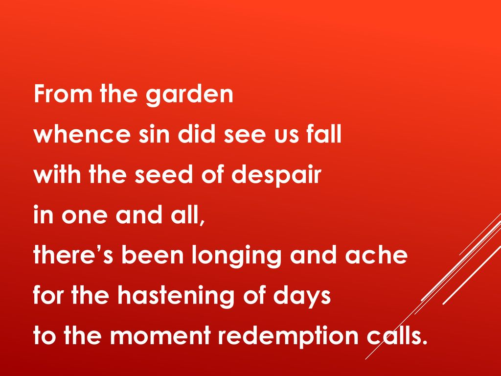 From the garden whence sin did see us fall with the seed of despair in one and all, there's been longing and ache for the hastening of days to the moment redemption calls.