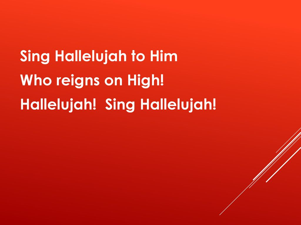 Sing Hallelujah to Him Who reigns on High! Hallelujah! Sing Hallelujah!