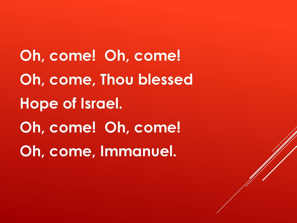 Oh, come. Oh, come. Oh, come, Thou blessed Hope of Israel