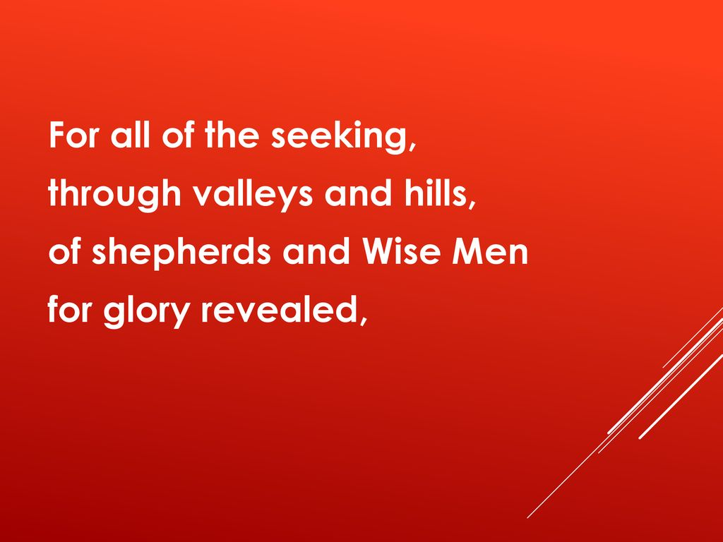 For all of the seeking, through valleys and hills, of shepherds and Wise Men for glory revealed,