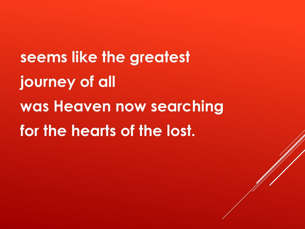 seems like the greatest journey of all was Heaven now searching for the hearts of the lost.