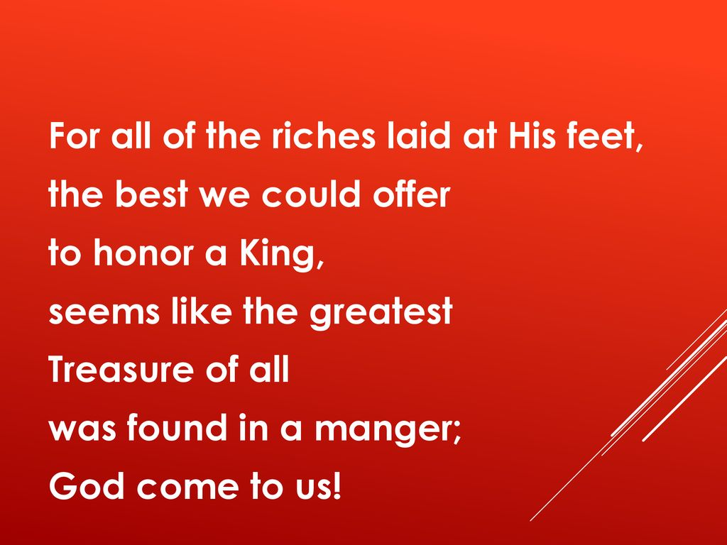 For all of the riches laid at His feet, the best we could offer to honor a King, seems like the greatest Treasure of all was found in a manger; God come to us!