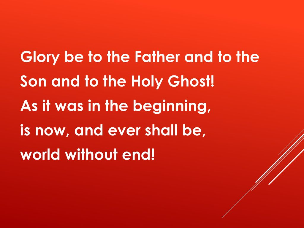 Glory be to the Father and to the Son and to the Holy Ghost