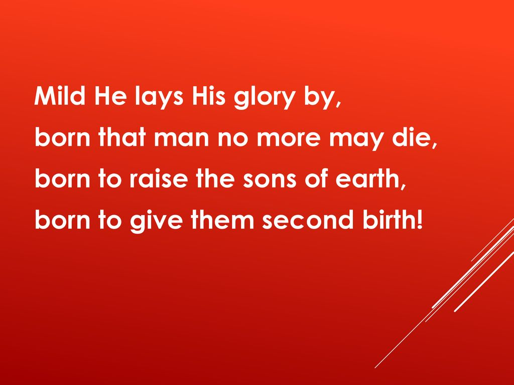 Mild He lays His glory by, born that man no more may die, born to raise the sons of earth, born to give them second birth!