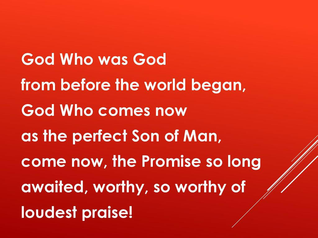 God Who was God from before the world began, God Who comes now as the perfect Son of Man, come now, the Promise so long awaited, worthy, so worthy of loudest praise!