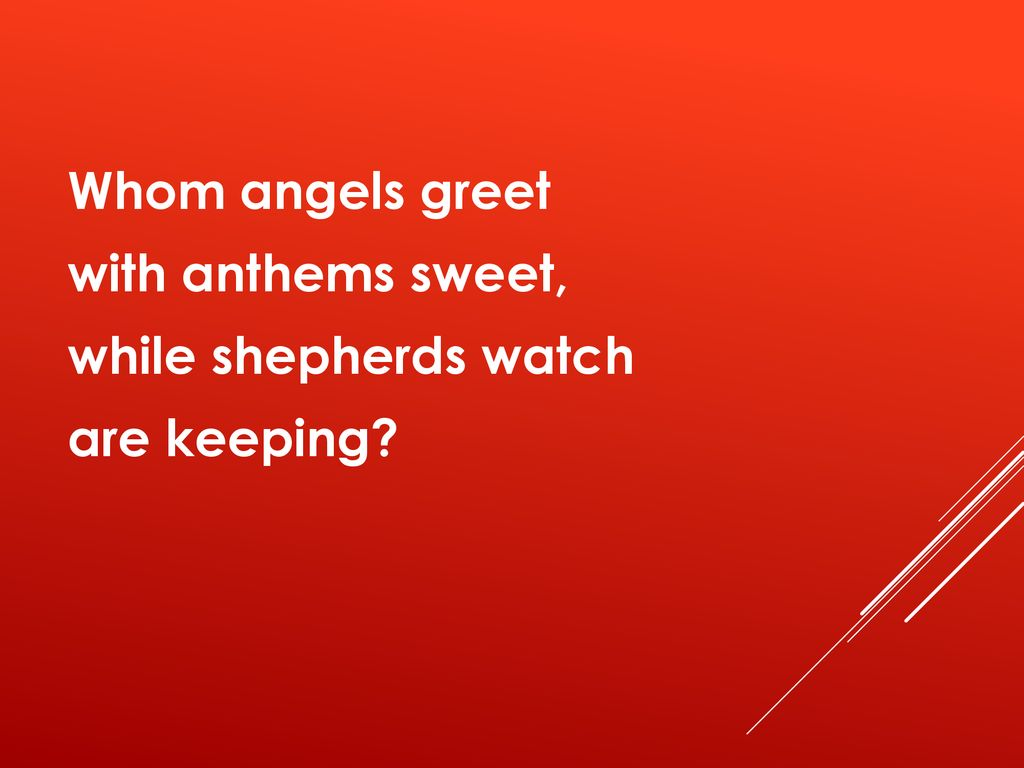 Whom angels greet with anthems sweet, while shepherds watch are keeping