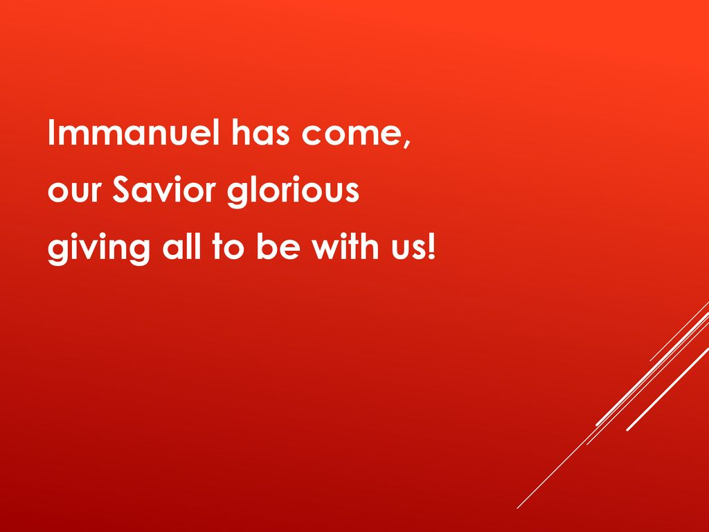 Immanuel has come, our Savior glorious giving all to be with us!
