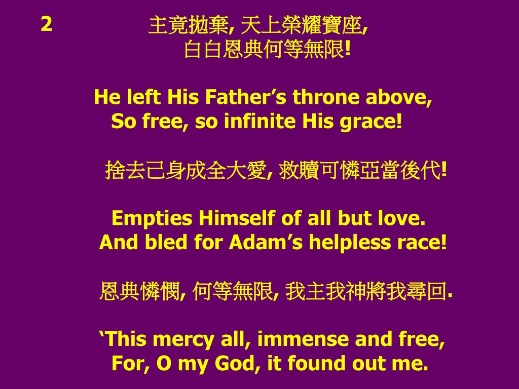 2 主竟拋棄, 天上榮耀寶座, 白白恩典何等無限! He left His Father's throne above, So free, so infinite His grace!