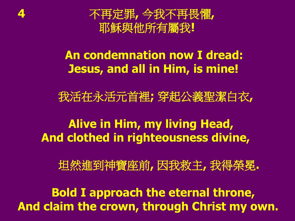 4 不再定罪, 今我不再畏懼, 耶穌與他所有屬我! An condemnation now I dread: Jesus, and all in Him, is mine!