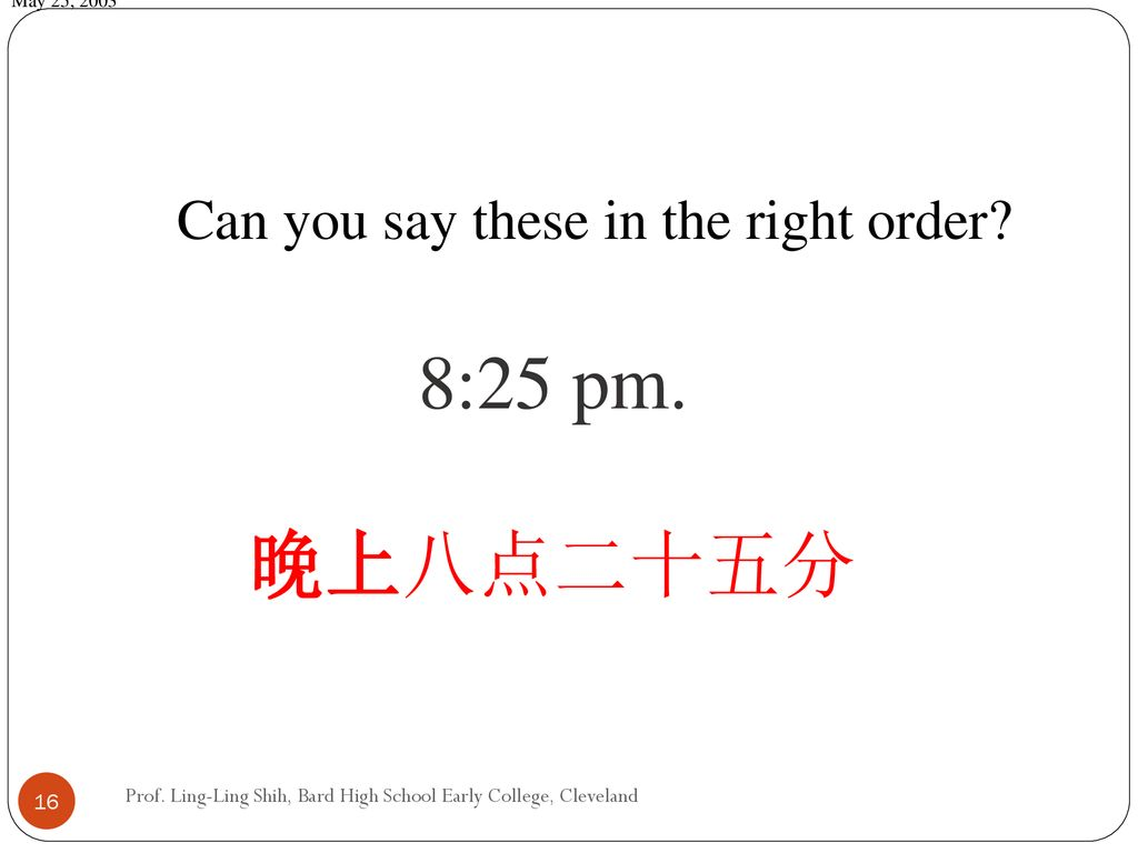8:25 pm. 晚上八点二十五分 Can you say these in the right order