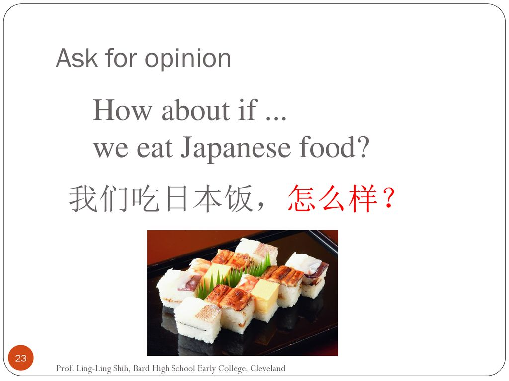 How about if ... we eat Japanese food 我们吃日本饭,怎么样? Ask for opinion