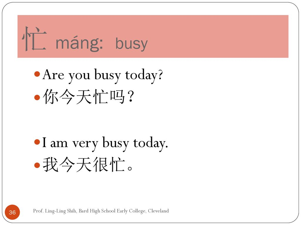 忙 máng: busy Are you busy today 你今天忙吗? I am very busy today. 我今天很忙。