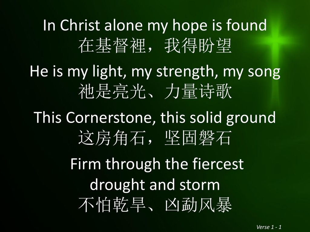 In Christ alone my hope is found 在基督裡,我得盼望 He is my light, my strength, my song 祂是亮光、力量诗歌 This Cornerstone, this solid ground 这房角石,坚固磐石 Firm through the fiercest drought and storm 不怕乾旱、凶勐风暴
