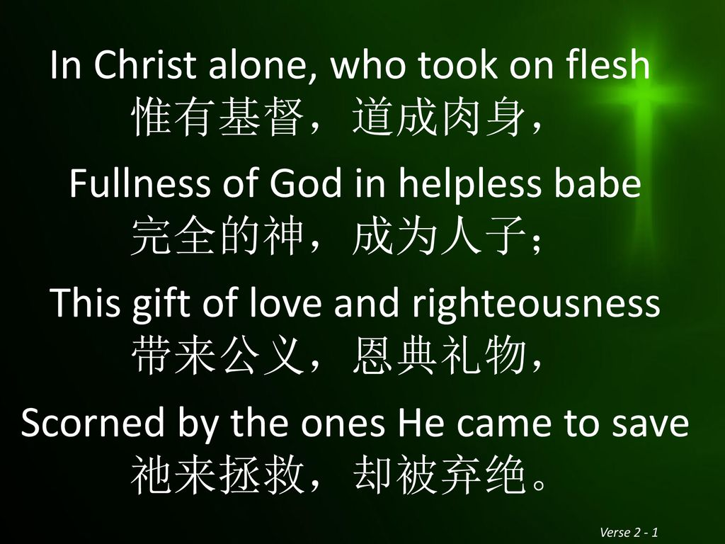 In Christ alone, who took on flesh 惟有基督,道成肉身, Fullness of God in helpless babe 完全的神,成为人子; This gift of love and righteousness 带来公义,恩典礼物, Scorned by the ones He came to save 祂来拯救,却被弃绝。