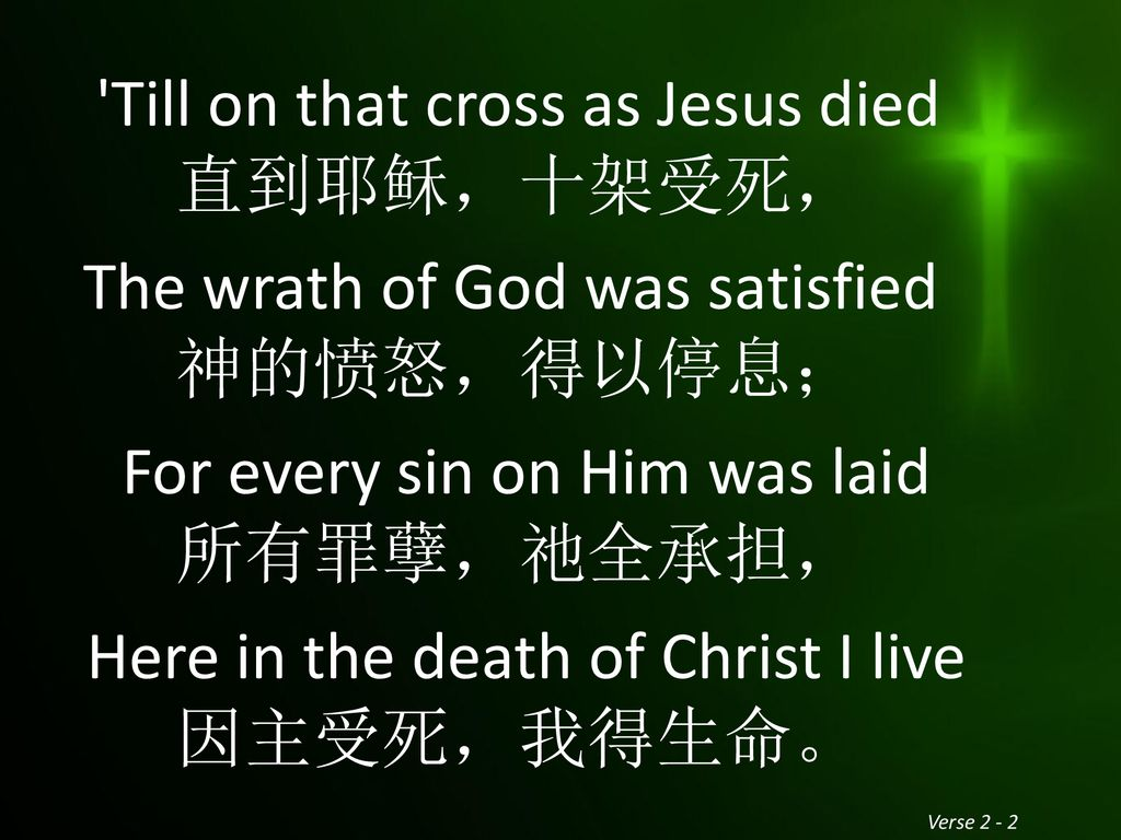 Till on that cross as Jesus died 直到耶稣,十架受死, The wrath of God was satisfied 神的愤怒,得以停息; For every sin on Him was laid 所有罪孽,祂全承担, Here in the death of Christ I live 因主受死,我得生命。