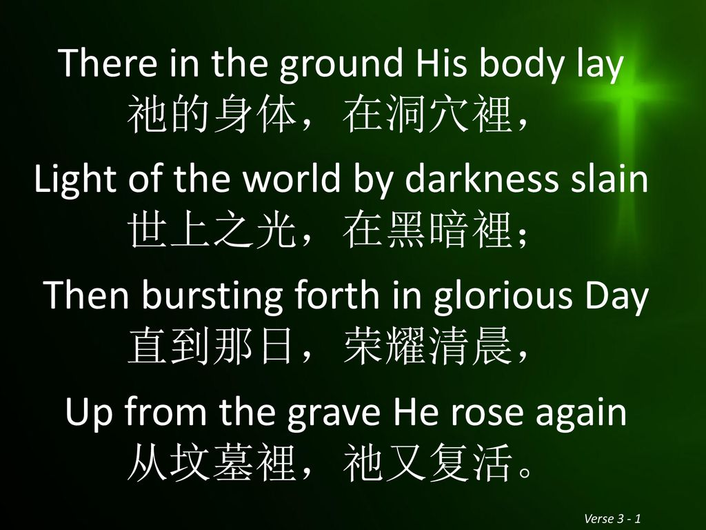 There in the ground His body lay 祂的身体,在洞穴裡, Light of the world by darkness slain 世上之光,在黑暗裡; Then bursting forth in glorious Day 直到那日,荣耀清晨, Up from the grave He rose again 从坟墓裡,祂又复活。