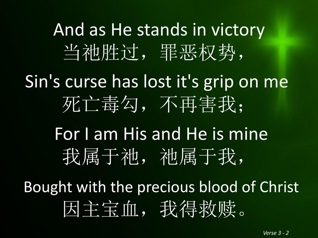 And as He stands in victory 当祂胜过,罪恶权势, Sin s curse has lost it s grip on me 死亡毒勾,不再害我; For I am His and He is mine 我属于祂,祂属于我, Bought with the precious blood of Christ 因主宝血,我得救赎。
