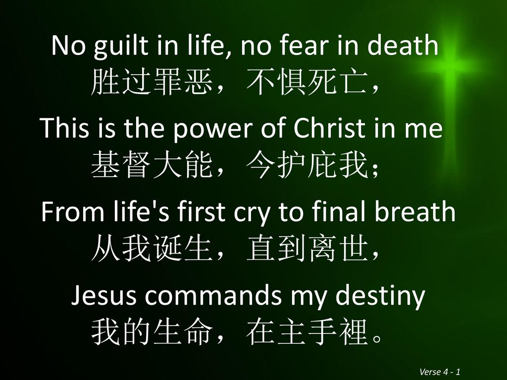 No guilt in life, no fear in death 胜过罪恶,不惧死亡, This is the power of Christ in me 基督大能,今护庇我; From life s first cry to final breath 从我诞生,直到离世, Jesus commands my destiny 我的生命,在主手裡。