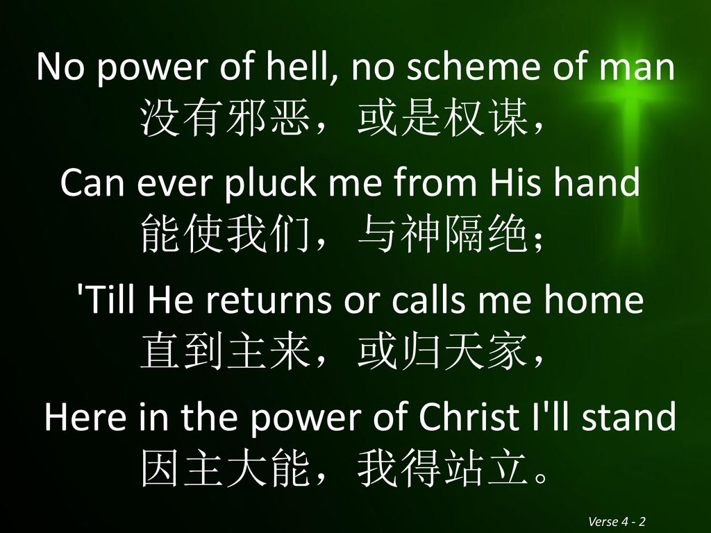 No power of hell, no scheme of man 没有邪恶,或是权谋, Can ever pluck me from His hand 能使我们,与神隔绝; Till He returns or calls me home 直到主来,或归天家, Here in the power of Christ I ll stand 因主大能,我得站立。