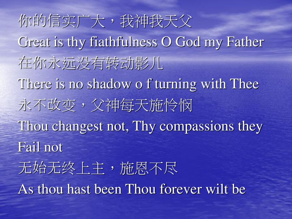 你的信实广大,我神我天父 Great is thy fiathfulness O God my Father. 在你永远没有转动影儿. There is no shadow o f turning with Thee.