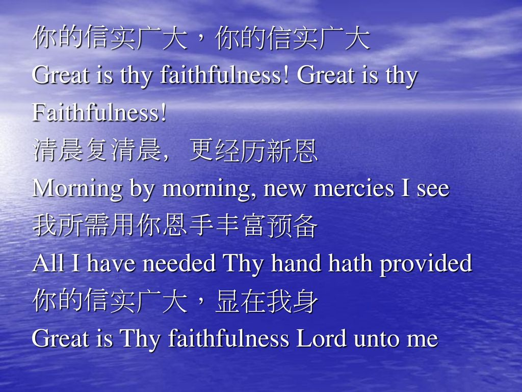 你的信实广大,你的信实广大 Great is thy faithfulness! Great is thy. Faithfulness! 清晨复清晨,更经历新恩. Morning by morning, new mercies I see.