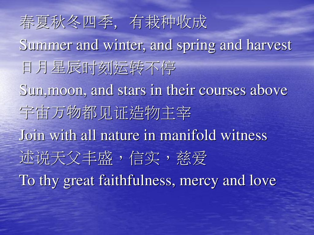 春夏秋冬四季,有栽种收成 Summer and winter, and spring and harvest. 日月星辰时刻运转不停. Sun,moon, and stars in their courses above.