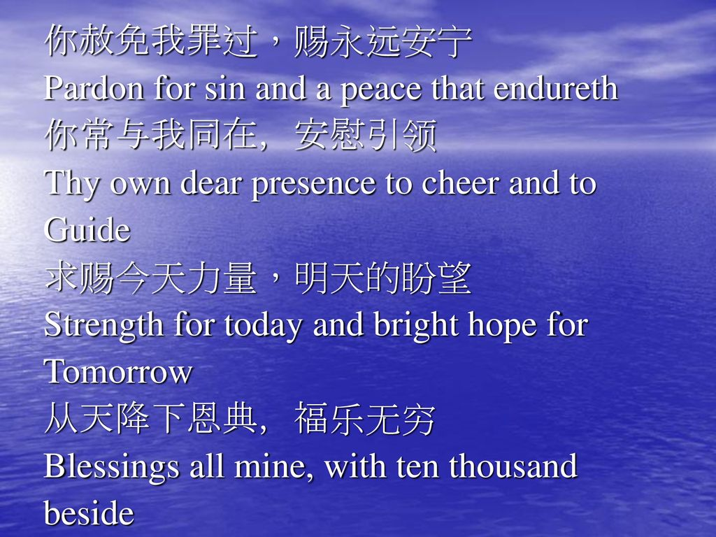 你赦免我罪过,赐永远安宁 Pardon for sin and a peace that endureth. 你常与我同在,安慰引领. Thy own dear presence to cheer and to.