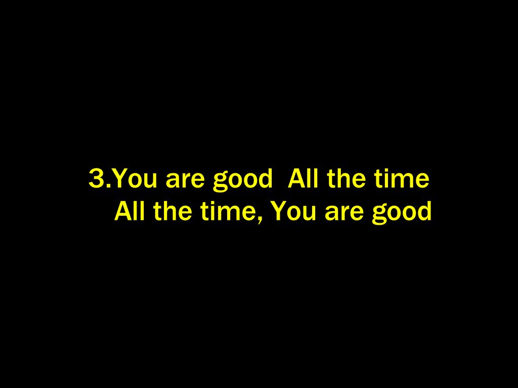 3.You are good All the time All the time, You are good