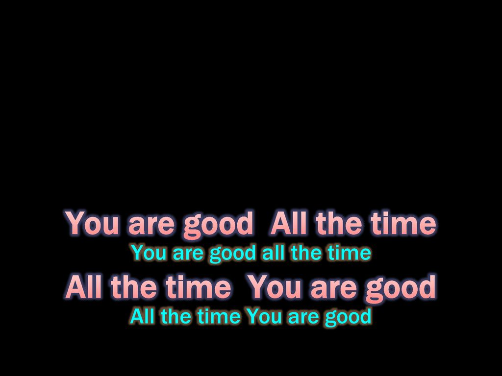 You are good All the time All the time You are good