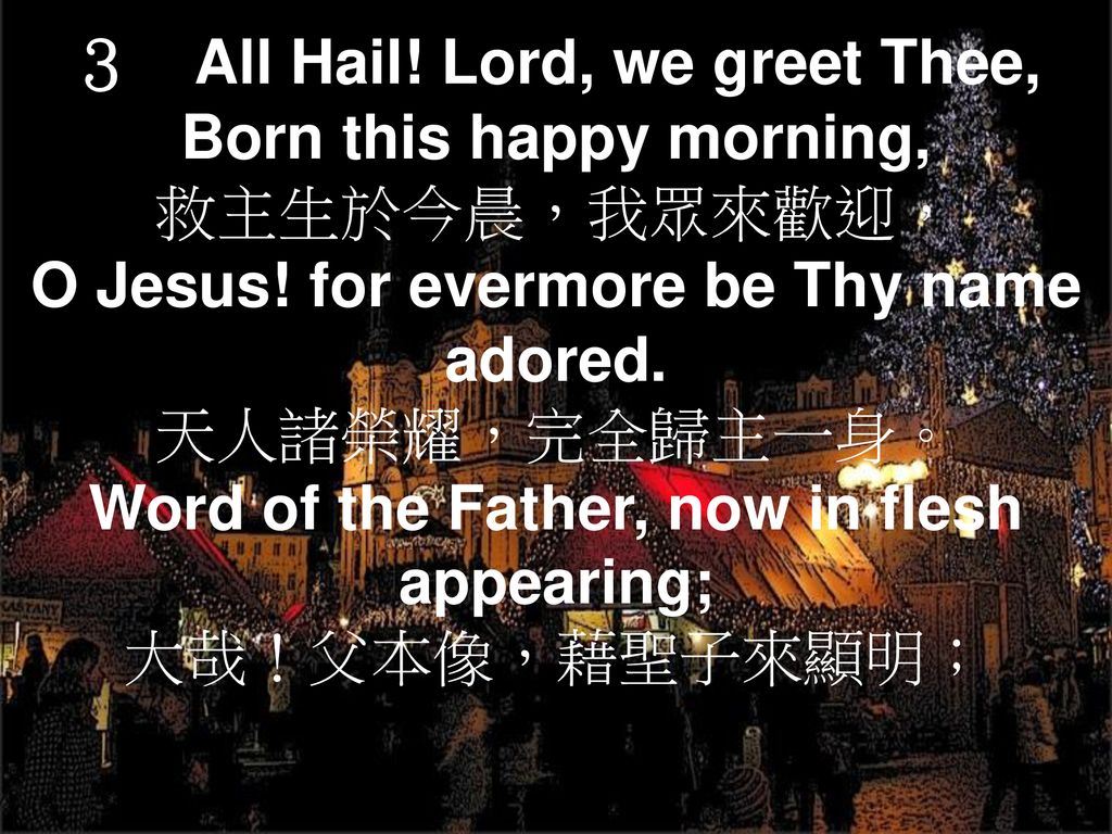 3 All Hail! Lord, we greet Thee, Born this happy morning,
