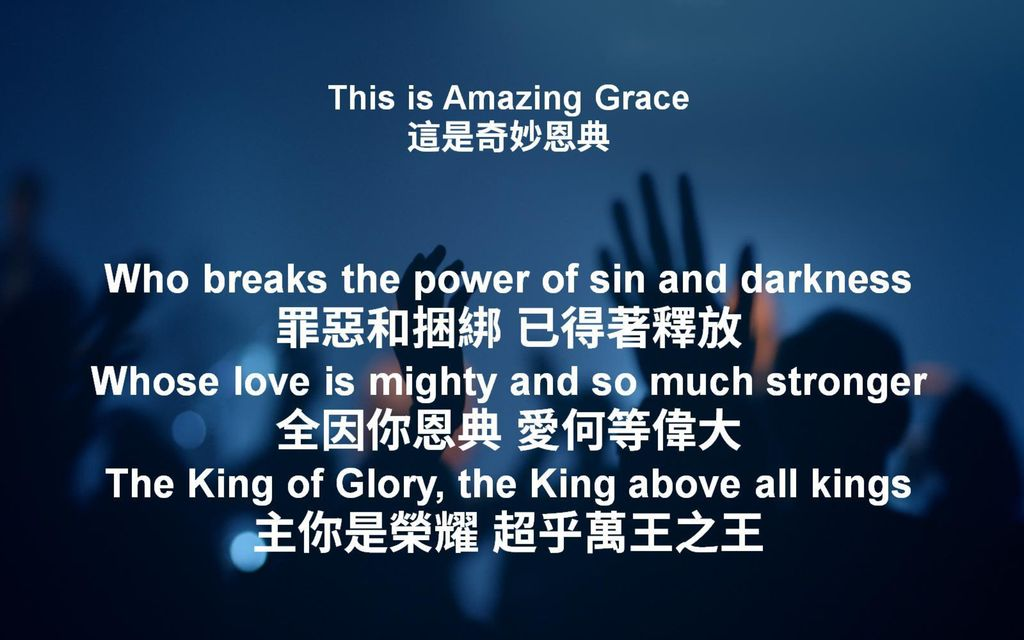 This is Amazing Grace 這是奇妙恩典 Who breaks the power of sin and darkness 罪惡和捆綁 已得著釋放 Whose love is mighty and so much stronger 全因你恩典 愛何等偉大 The King of Glory, the King above all kings 主你是榮耀 超乎萬王之王