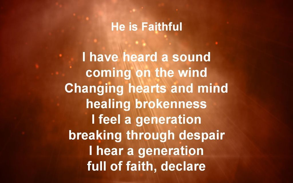 He is Faithful I have heard a sound coming on the wind Changing hearts and mind healing brokenness I feel a generation breaking through despair I hear a generation full of faith, declare