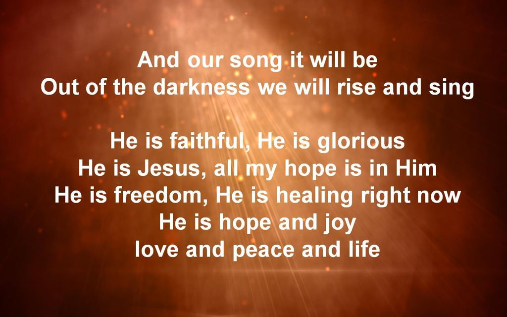 And our song it will be Out of the darkness we will rise and sing He is faithful, He is glorious He is Jesus, all my hope is in Him He is freedom, He is healing right now He is hope and joy love and peace and life