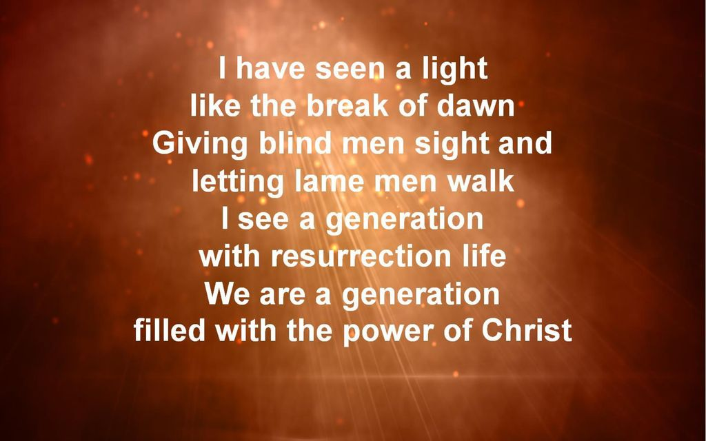 I have seen a light like the break of dawn Giving blind men sight and letting lame men walk I see a generation with resurrection life We are a generation filled with the power of Christ