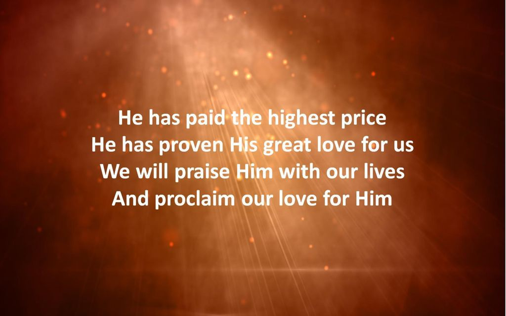 He has paid the highest price He has proven His great love for us We will praise Him with our lives And proclaim our love for Him
