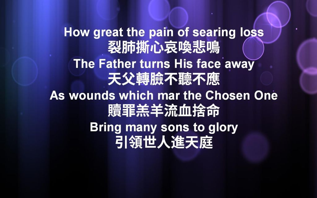 How great the pain of searing loss 裂肺撕心哀喚悲鳴 The Father turns His face away 天父轉臉不聽不應 As wounds which mar the Chosen One 贖罪羔羊流血捨命 Bring many sons to glory 引領世人進天庭