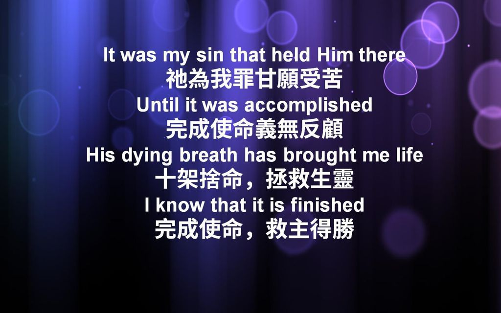 It was my sin that held Him there 祂為我罪甘願受苦 Until it was accomplished 完成使命義無反顧 His dying breath has brought me life 十架捨命,拯救生靈 I know that it is finished 完成使命,救主得勝