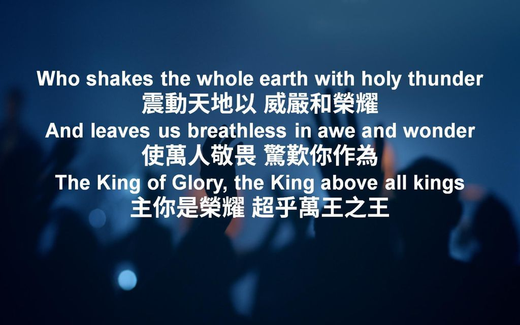 Who shakes the whole earth with holy thunder 震動天地以 威嚴和榮耀 And leaves us breathless in awe and wonder 使萬人敬畏 驚歎你作為 The King of Glory, the King above all kings 主你是榮耀 超乎萬王之王
