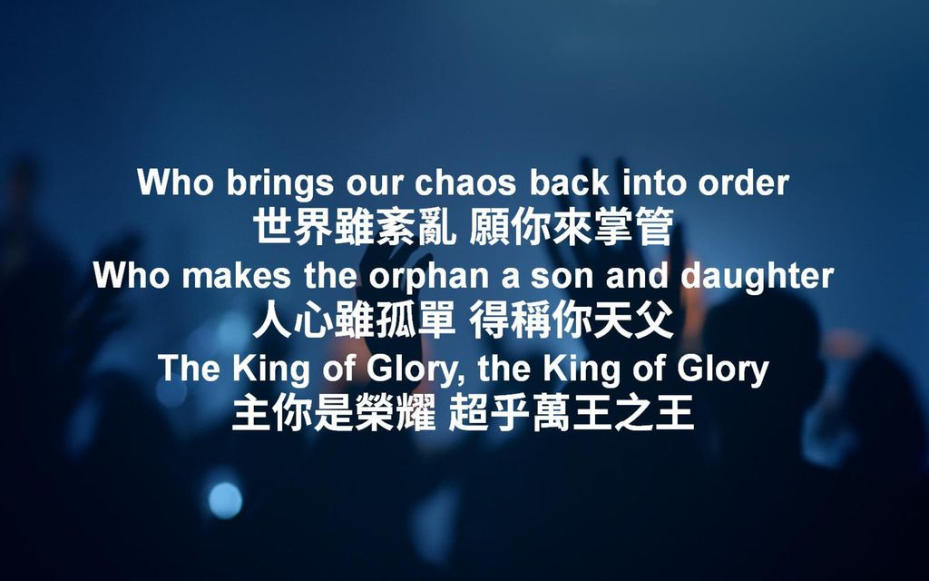 Who brings our chaos back into order 世界雖紊亂 願你來掌管 Who makes the orphan a son and daughter 人心雖孤單 得稱你天父 The King of Glory, the King of Glory 主你是榮耀 超乎萬王之王