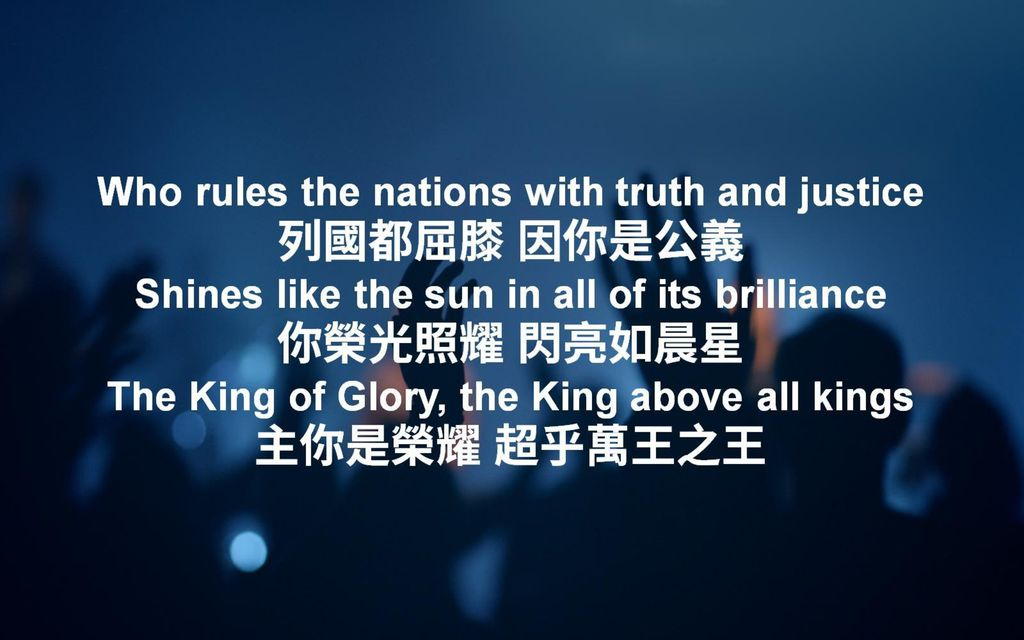 Who rules the nations with truth and justice 列國都屈膝 因你是公義 Shines like the sun in all of its brilliance 你榮光照耀 閃亮如晨星 The King of Glory, the King above all kings 主你是榮耀 超乎萬王之王