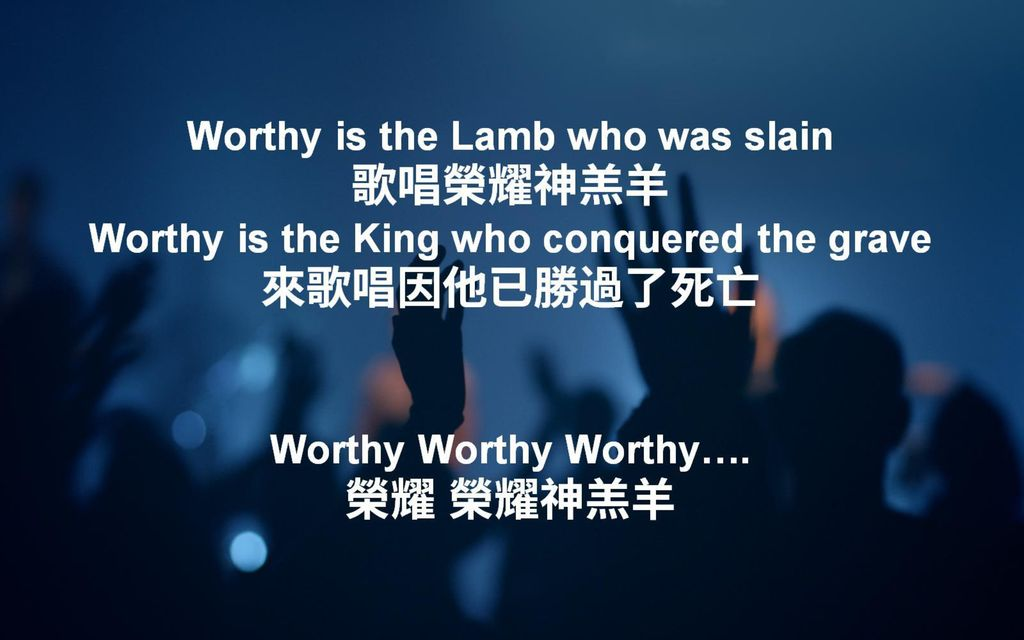 Worthy is the Lamb who was slain 歌唱榮耀神羔羊 Worthy is the King who conquered the grave 來歌唱因他已勝過了死亡 Worthy Worthy Worthy….
