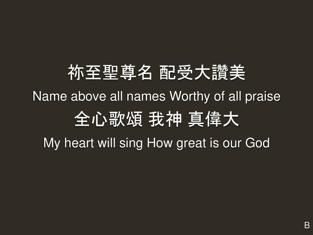 祢至聖尊名 配受大讚美 全心歌頌 我神 真偉大 Name above all names Worthy of all praise