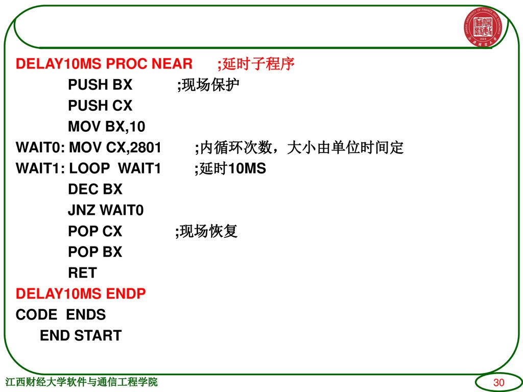 DELAY10MS PROC NEAR ;延时子程序 PUSH BX ;现场保护 PUSH CX MOV BX,10 WAIT0: MOV CX,2801 ;内循环次数,大小由单位时间定 WAIT1: LOOP WAIT1 ;延时10MS DEC BX JNZ WAIT0 POP CX ;现场恢复 POP BX RET DELAY10MS ENDP CODE ENDS END START
