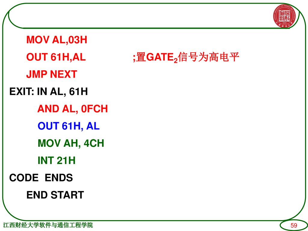 MOV AL,03H OUT 61H,AL ;置GATE2信号为高电平 JMP NEXT EXIT: IN AL, 61H AND AL, 0FCH OUT 61H, AL MOV AH, 4CH INT 21H CODE ENDS END START