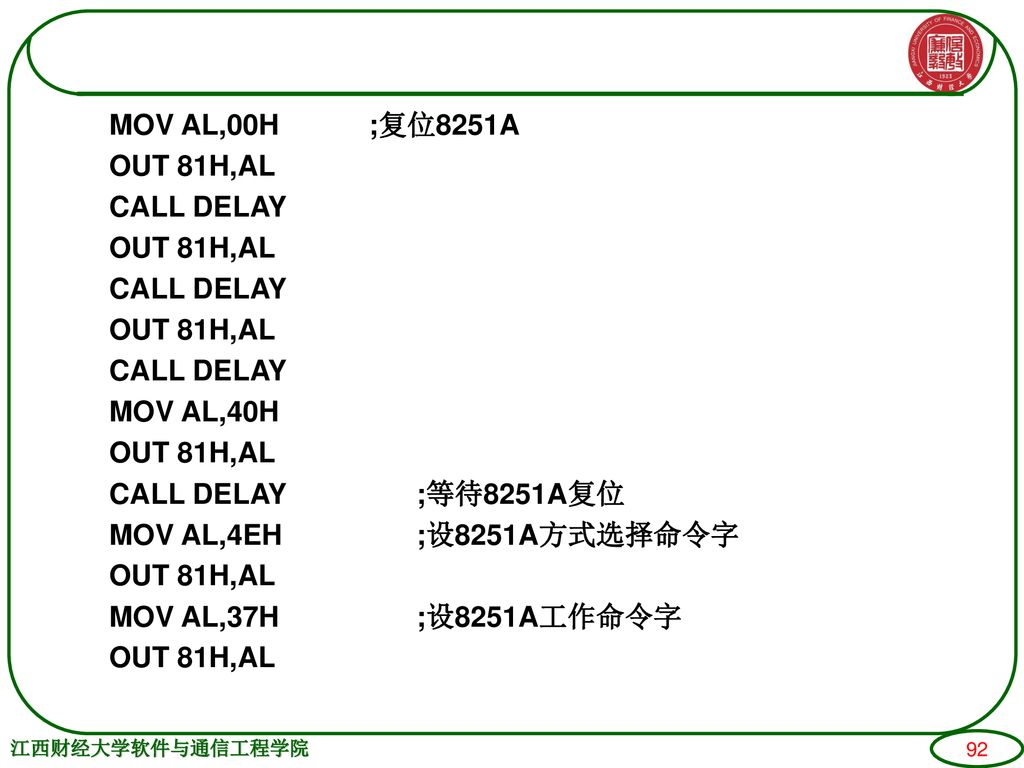 MOV AL,00H ;复位8251A OUT 81H,AL CALL DELAY MOV AL,40H CALL DELAY ;等待8251A复位 MOV AL,4EH ;设8251A方式选择命令字 MOV AL,37H ;设8251A工作命令字