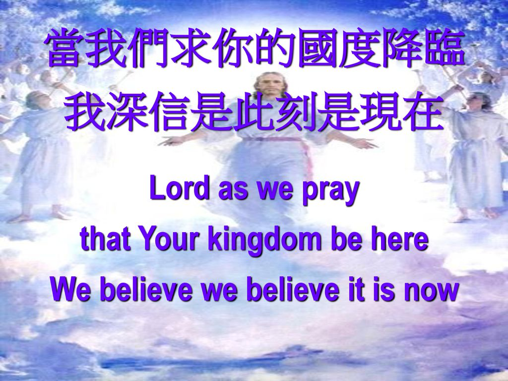 that Your kingdom be here We believe we believe it is now