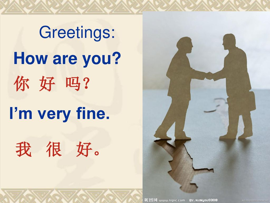 Greetings: How are you 你 好 吗? I'm very fine. 我 很 好。