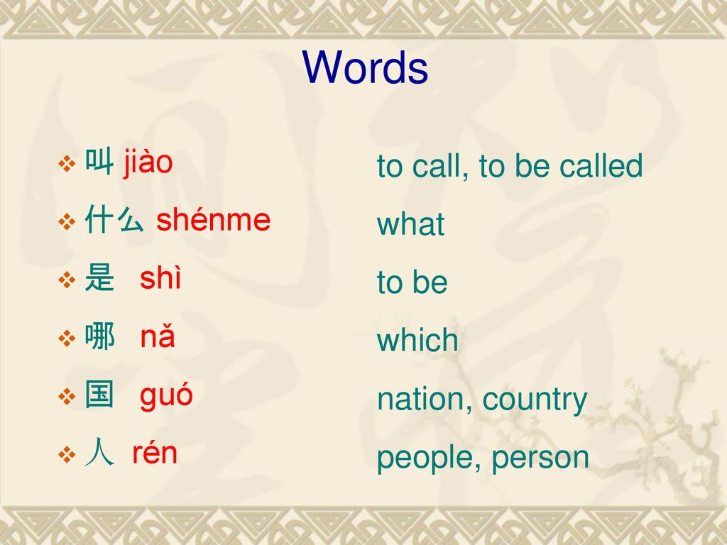 Words 叫 jiào to call, to be called 什么 shénme what 是 shì to be 哪 nǎ