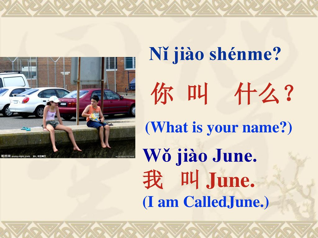 你 叫 什么? 我 叫 June. Wǒ jiào June. (What is your name )